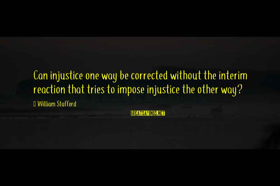 Corrected Sayings By William Stafford: Can injustice one way be corrected without the interim reaction that tries to impose injustice