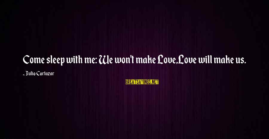 Cortazar Love Sayings By Julio Cortazar: Come sleep with me: We won't make Love,Love will make us.