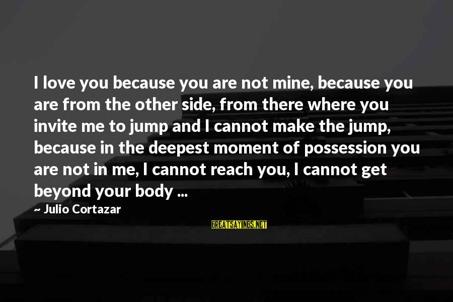 Cortazar Love Sayings By Julio Cortazar: I love you because you are not mine, because you are from the other side,