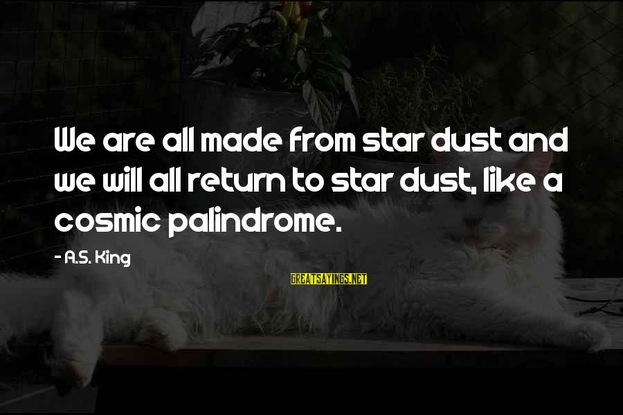 Cosmic Dust Sayings By A.S. King: We are all made from star dust and we will all return to star dust,