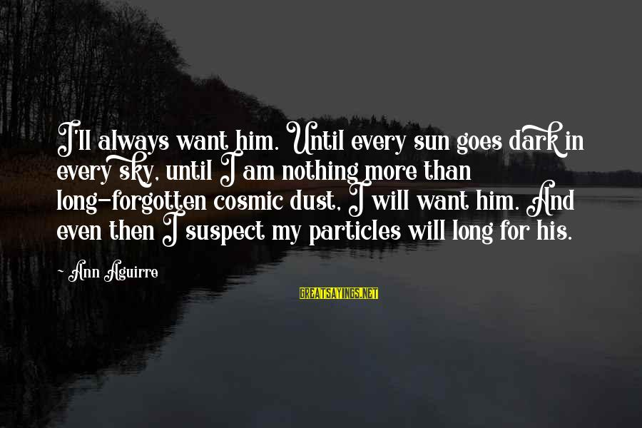 Cosmic Dust Sayings By Ann Aguirre: I'll always want him. Until every sun goes dark in every sky, until I am