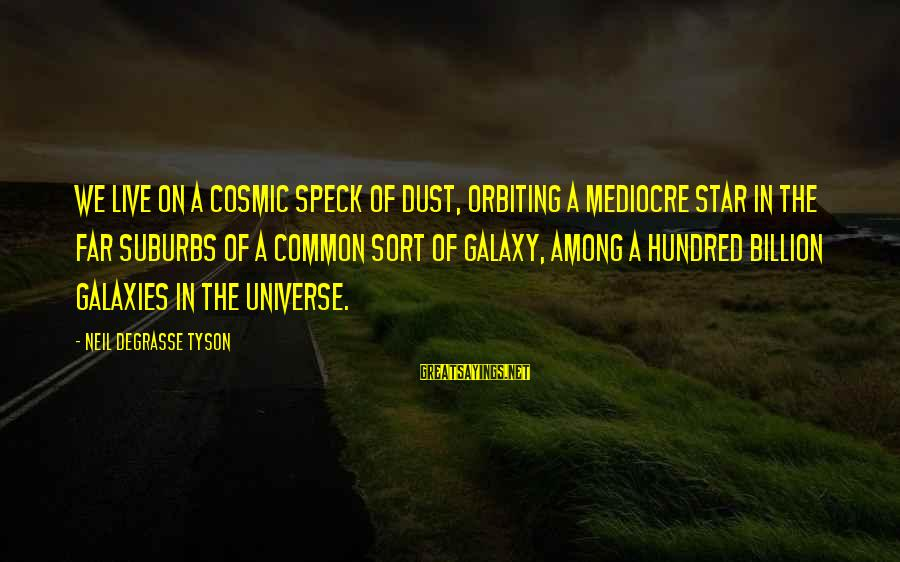 Cosmic Dust Sayings By Neil DeGrasse Tyson: We live on a cosmic speck of dust, orbiting a mediocre star in the far