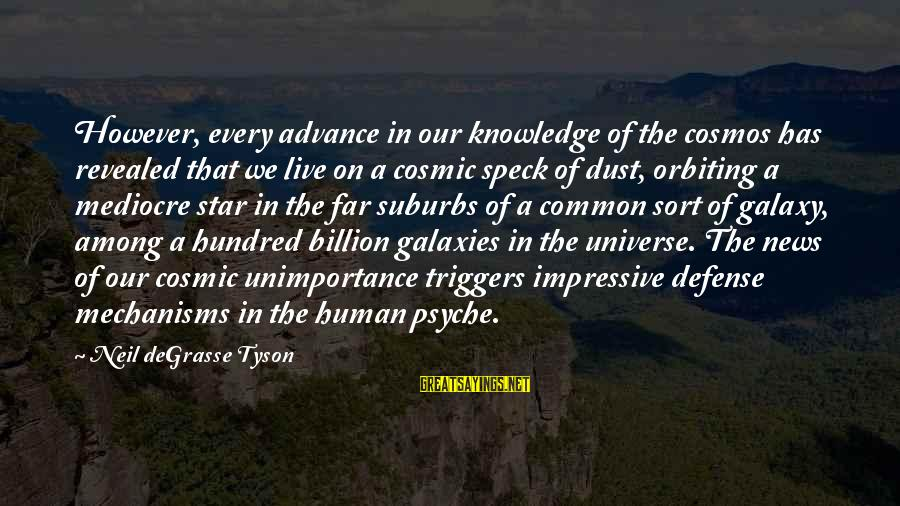 Cosmic Dust Sayings By Neil DeGrasse Tyson: However, every advance in our knowledge of the cosmos has revealed that we live on