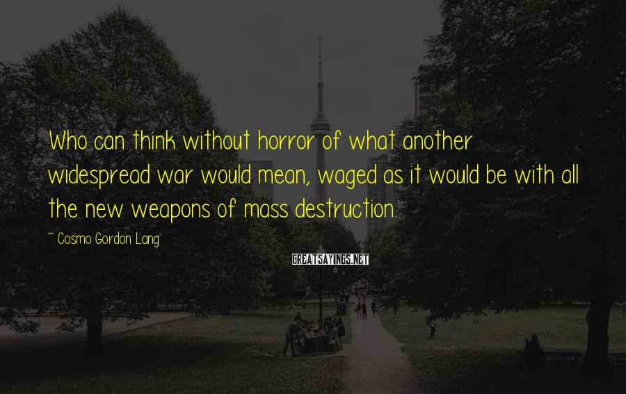 Cosmo Gordon Lang Sayings: Who can think without horror of what another widespread war would mean, waged as it