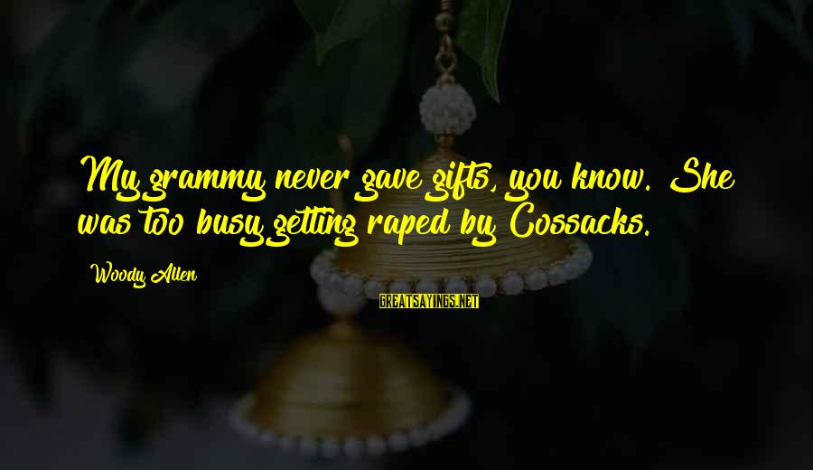 Cossacks Sayings By Woody Allen: My grammy never gave gifts, you know. She was too busy getting raped by Cossacks.