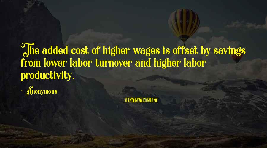 Cost Savings Sayings By Anonymous: The added cost of higher wages is offset by savings from lower labor turnover and