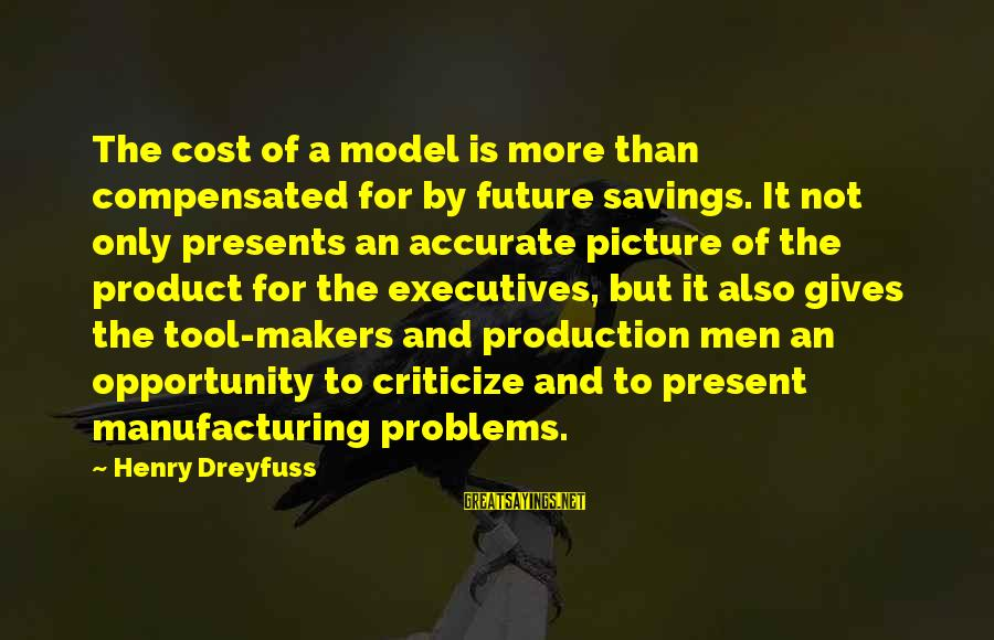 Cost Savings Sayings By Henry Dreyfuss: The cost of a model is more than compensated for by future savings. It not
