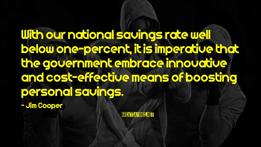 Cost Savings Sayings By Jim Cooper: With our national savings rate well below one-percent, it is imperative that the government embrace