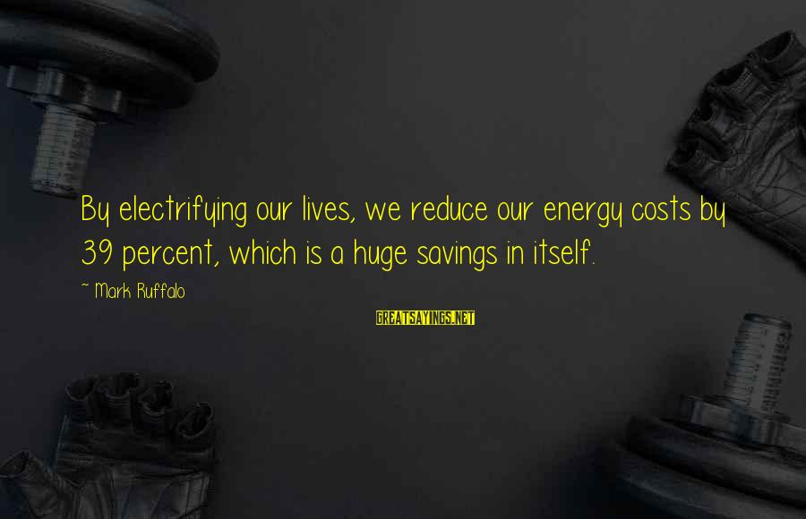 Cost Savings Sayings By Mark Ruffalo: By electrifying our lives, we reduce our energy costs by 39 percent, which is a