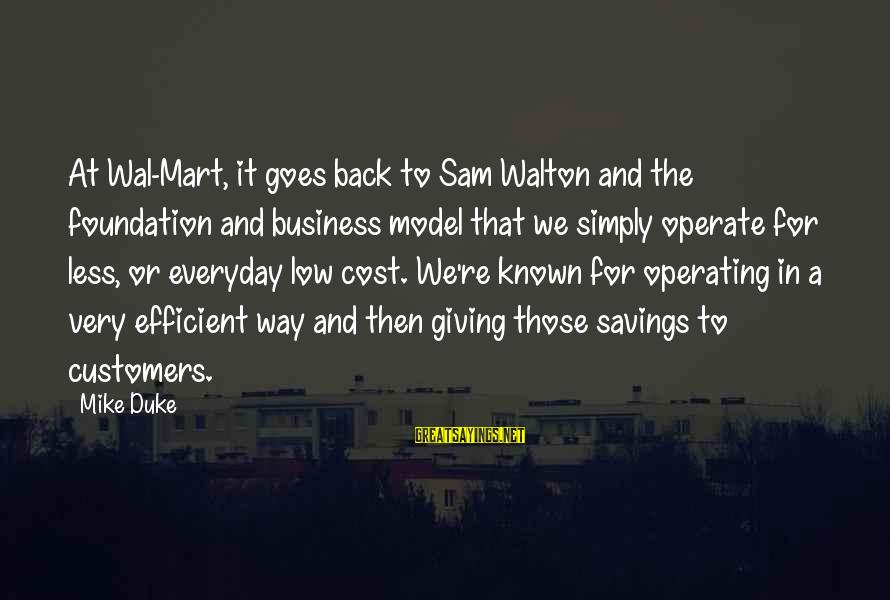 Cost Savings Sayings By Mike Duke: At Wal-Mart, it goes back to Sam Walton and the foundation and business model that