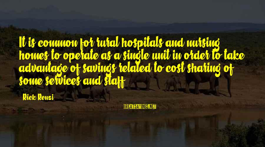 Cost Savings Sayings By Rick Renzi: It is common for rural hospitals and nursing homes to operate as a single unit