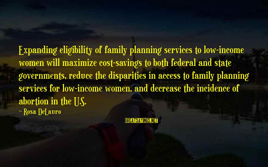 Cost Savings Sayings By Rosa DeLauro: Expanding eligibility of family planning services to low-income women will maximize cost-savings to both federal