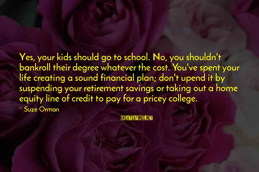 Cost Savings Sayings By Suze Orman: Yes, your kids should go to school. No, you shouldn't bankroll their degree whatever the