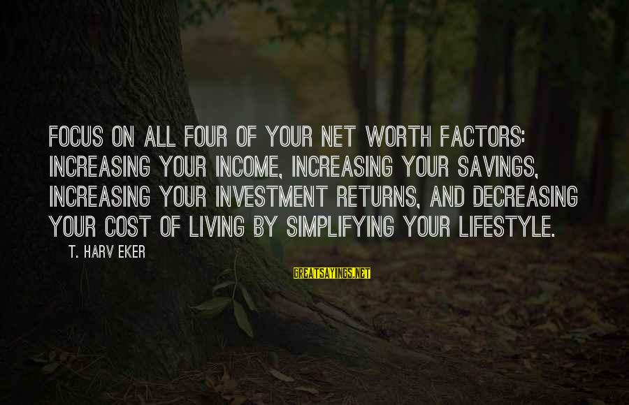 Cost Savings Sayings By T. Harv Eker: Focus on all four of your net worth factors: increasing your income, increasing your savings,