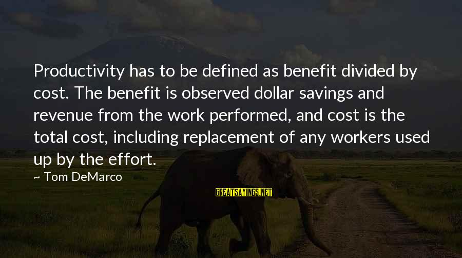 Cost Savings Sayings By Tom DeMarco: Productivity has to be defined as benefit divided by cost. The benefit is observed dollar