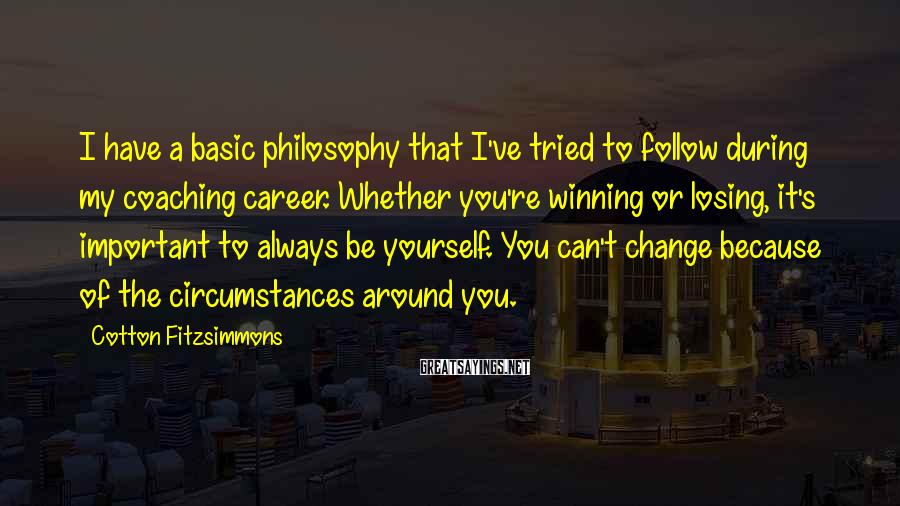 Cotton Fitzsimmons Sayings: I have a basic philosophy that I've tried to follow during my coaching career. Whether