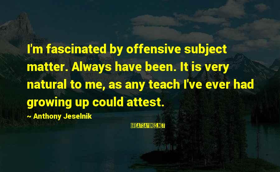 Could've Had Me Sayings By Anthony Jeselnik: I'm fascinated by offensive subject matter. Always have been. It is very natural to me,