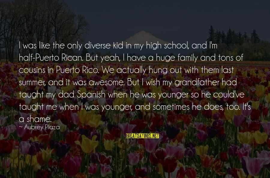 Could've Had Me Sayings By Aubrey Plaza: I was like the only diverse kid in my high school, and I'm half-Puerto Rican.