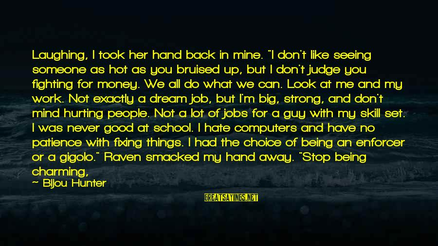 """Could've Had Me Sayings By Bijou Hunter: Laughing, I took her hand back in mine. """"I don't like seeing someone as hot"""