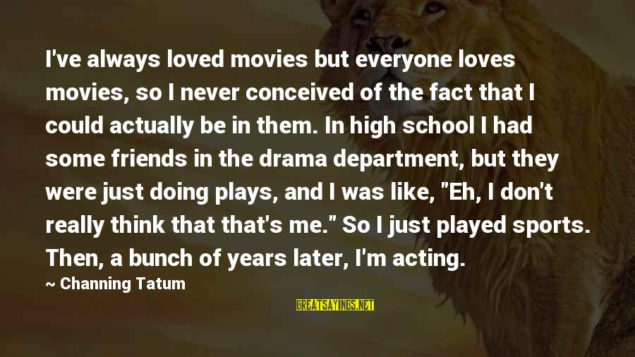 Could've Had Me Sayings By Channing Tatum: I've always loved movies but everyone loves movies, so I never conceived of the fact