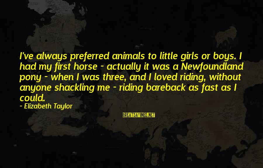 Could've Had Me Sayings By Elizabeth Taylor: I've always preferred animals to little girls or boys. I had my first horse -