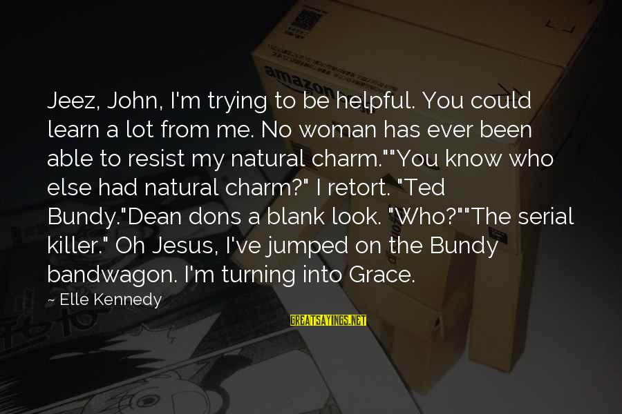 Could've Had Me Sayings By Elle Kennedy: Jeez, John, I'm trying to be helpful. You could learn a lot from me. No