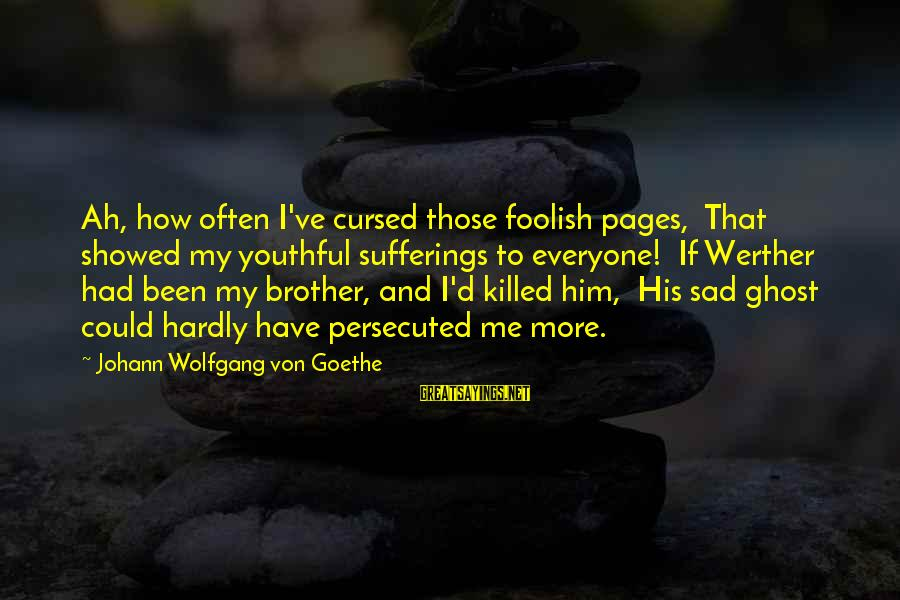 Could've Had Me Sayings By Johann Wolfgang Von Goethe: Ah, how often I've cursed those foolish pages, That showed my youthful sufferings to everyone!