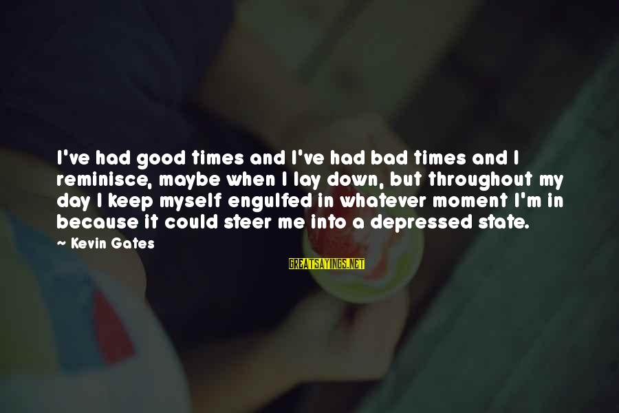 Could've Had Me Sayings By Kevin Gates: I've had good times and I've had bad times and I reminisce, maybe when I