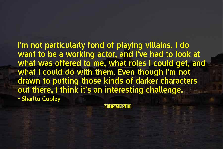 Could've Had Me Sayings By Sharlto Copley: I'm not particularly fond of playing villains. I do want to be a working actor,