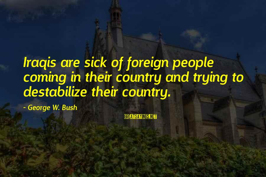 Counselor Week Sayings By George W. Bush: Iraqis are sick of foreign people coming in their country and trying to destabilize their
