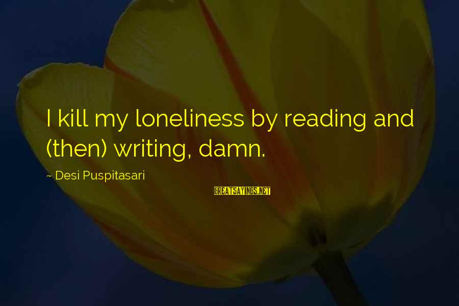 Counterclaim Sayings By Desi Puspitasari: I kill my loneliness by reading and (then) writing, damn.