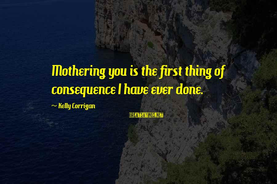 Counterclaim Sayings By Kelly Corrigan: Mothering you is the first thing of consequence I have ever done.