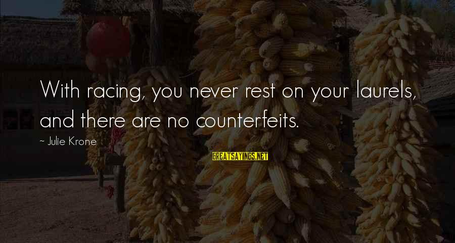 Counterfeits Sayings By Julie Krone: With racing, you never rest on your laurels, and there are no counterfeits.