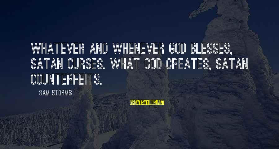 Counterfeits Sayings By Sam Storms: Whatever and whenever God blesses, Satan curses. What God creates, Satan counterfeits.