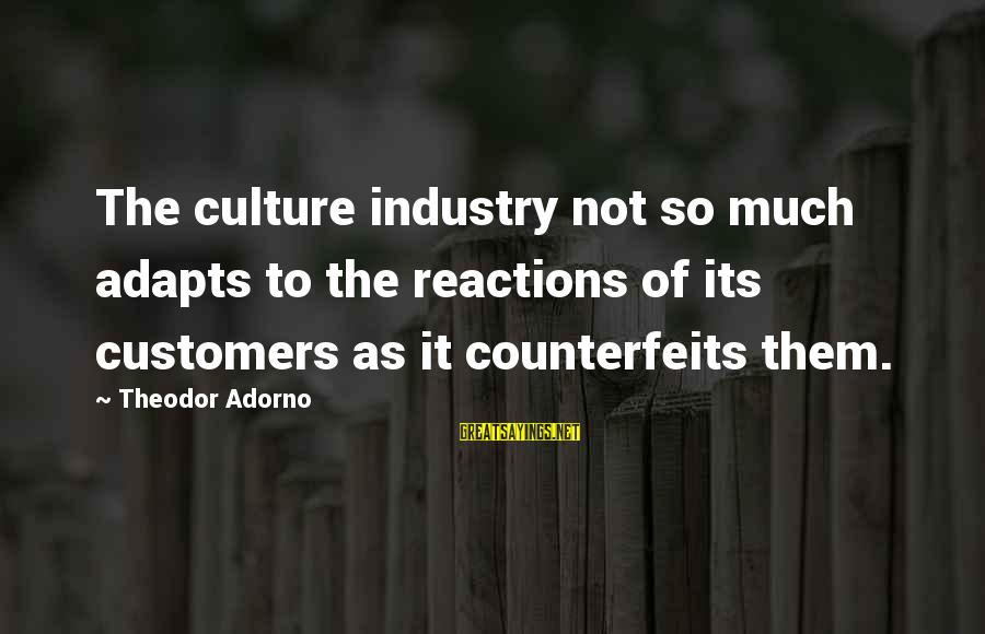 Counterfeits Sayings By Theodor Adorno: The culture industry not so much adapts to the reactions of its customers as it