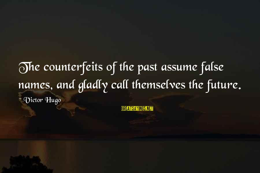 Counterfeits Sayings By Victor Hugo: The counterfeits of the past assume false names, and gladly call themselves the future.