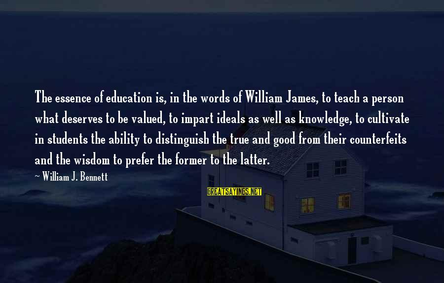 Counterfeits Sayings By William J. Bennett: The essence of education is, in the words of William James, to teach a person