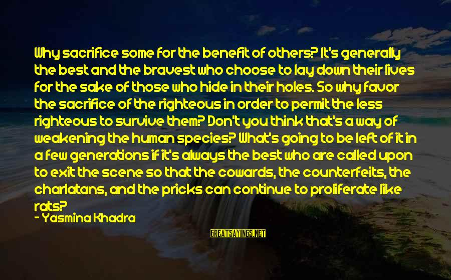 Counterfeits Sayings By Yasmina Khadra: Why sacrifice some for the benefit of others? It's generally the best and the bravest