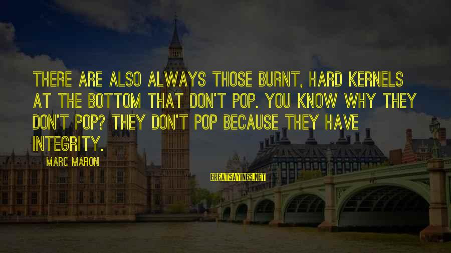 Countersocial Sayings By Marc Maron: There are also always those burnt, hard kernels at the bottom that don't pop. You