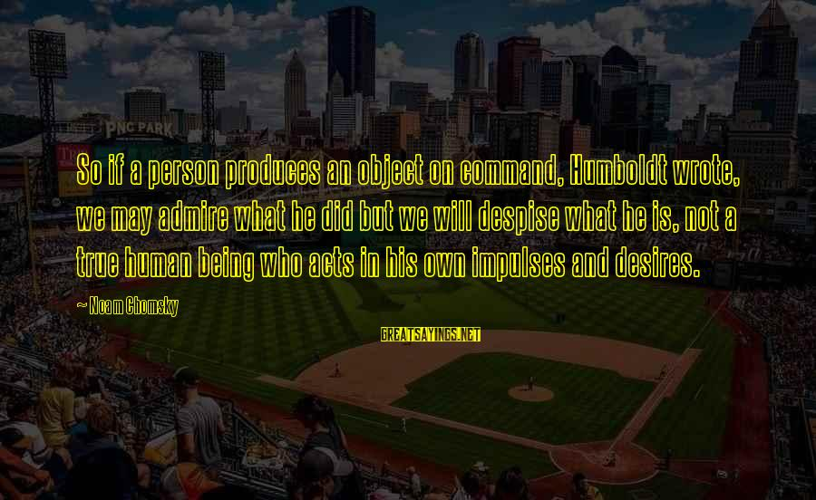 Countersocial Sayings By Noam Chomsky: So if a person produces an object on command, Humboldt wrote, we may admire what