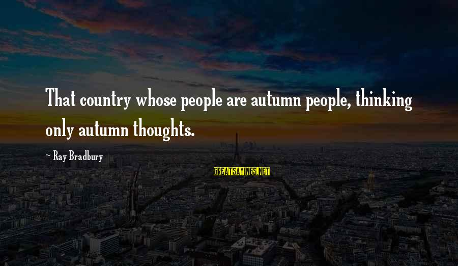 Countersocial Sayings By Ray Bradbury: That country whose people are autumn people, thinking only autumn thoughts.