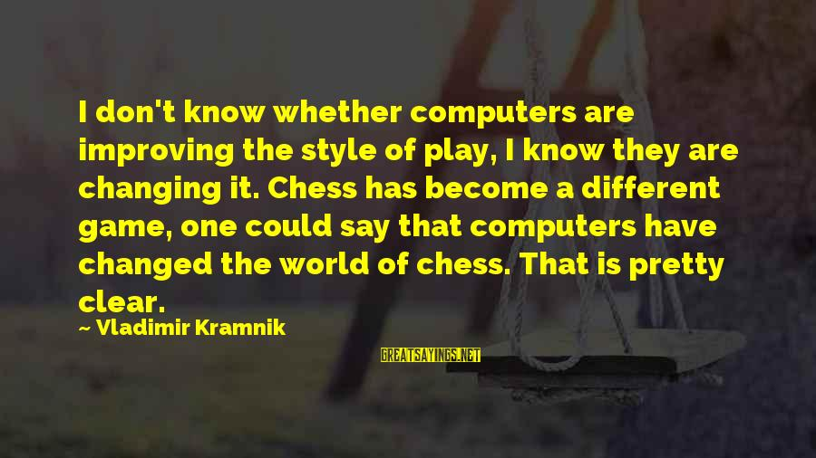 Countersocial Sayings By Vladimir Kramnik: I don't know whether computers are improving the style of play, I know they are