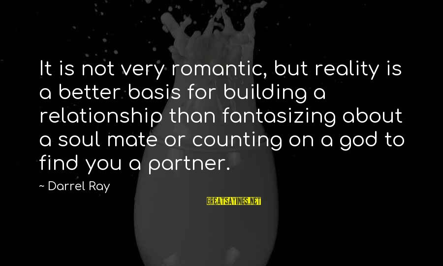 Counting On You Sayings By Darrel Ray: It is not very romantic, but reality is a better basis for building a relationship