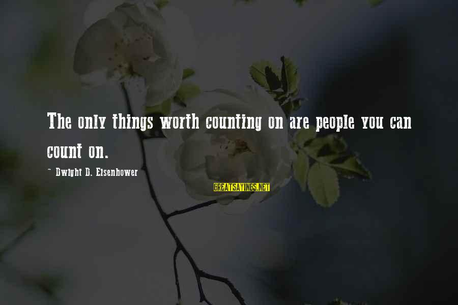 Counting On You Sayings By Dwight D. Eisenhower: The only things worth counting on are people you can count on.