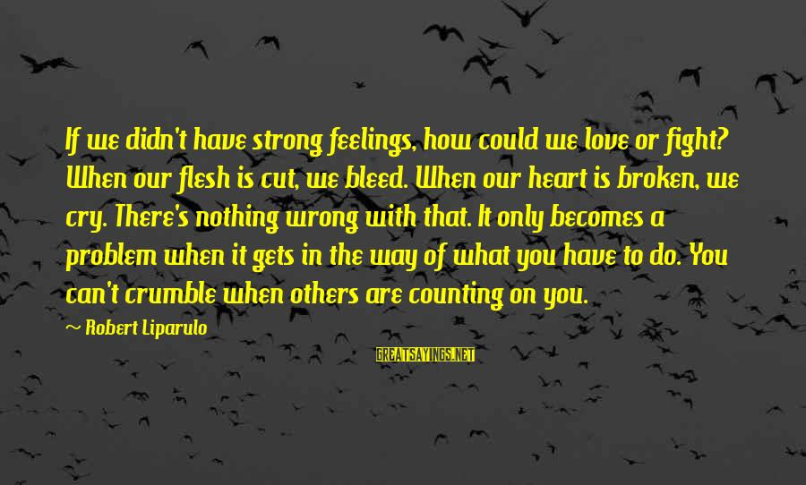 Counting On You Sayings By Robert Liparulo: If we didn't have strong feelings, how could we love or fight? When our flesh