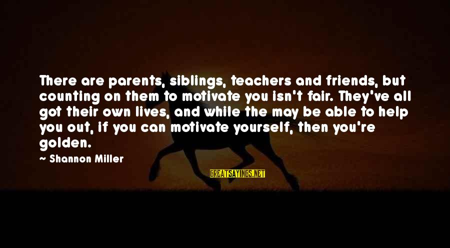 Counting On You Sayings By Shannon Miller: There are parents, siblings, teachers and friends, but counting on them to motivate you isn't