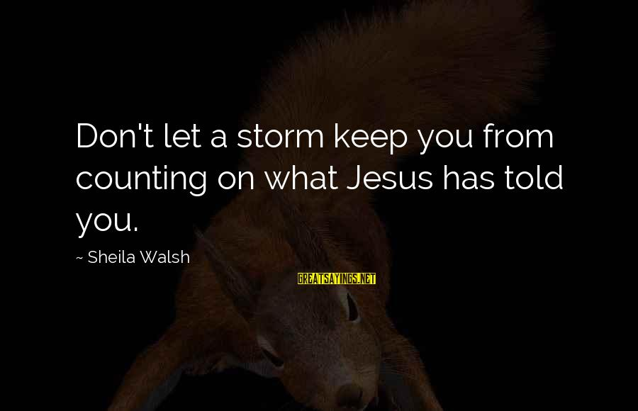 Counting On You Sayings By Sheila Walsh: Don't let a storm keep you from counting on what Jesus has told you.