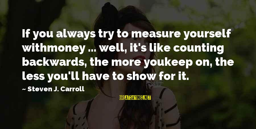 Counting On You Sayings By Steven J. Carroll: If you always try to measure yourself withmoney ... well, it's like counting backwards, the
