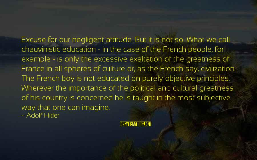Country Boy Sayings By Adolf Hitler: Excuse for our negligent attitude. But it is not so. What we call chauvinistic education