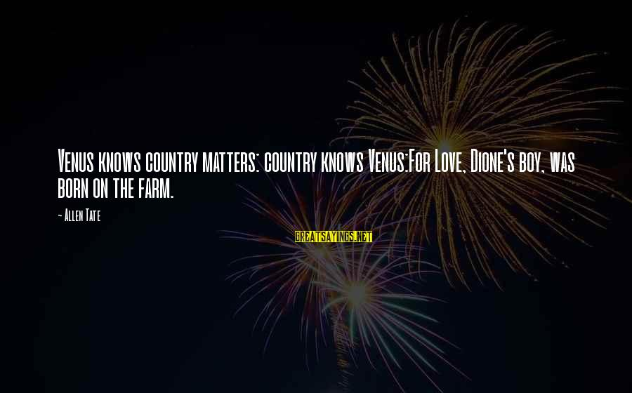 Country Boy Sayings By Allen Tate: Venus knows country matters: country knows Venus:For Love, Dione's boy, was born on the farm.